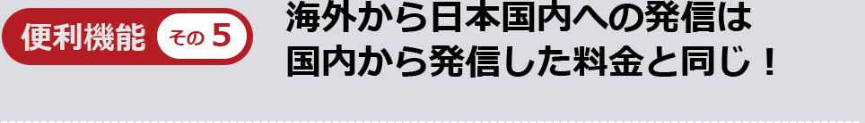 便利機能その5海外から日本国内への発信は国内から発信した料金と同じ!