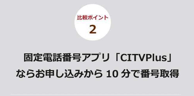 比較ポイント2 固定電話番号アプリ「CITVPlus」ならお申し込みから10分で番号取得