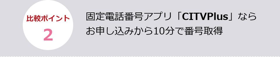 固定電話番号アプリ「CITVPlus」ならお申し込みから10分で番号取得