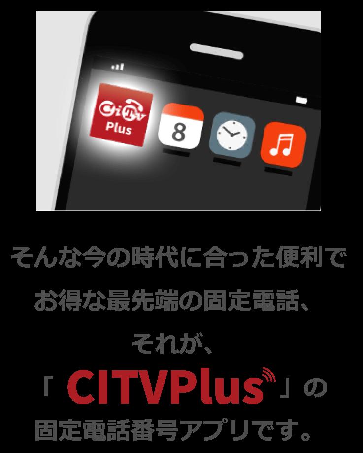 そんな今の時代に合った便利で お得な最先端の固定電話、それが、「CITVPlus」の固定電話番号アプリです。